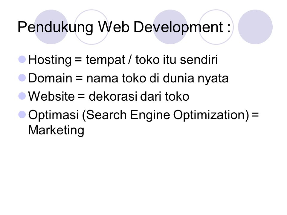 Pendukung Web Development :  Hosting = tempat / toko itu sendiri  Domain = nama toko di dunia nyata  Website = dekorasi dari toko  Optimasi (Search Engine Optimization) = Marketing