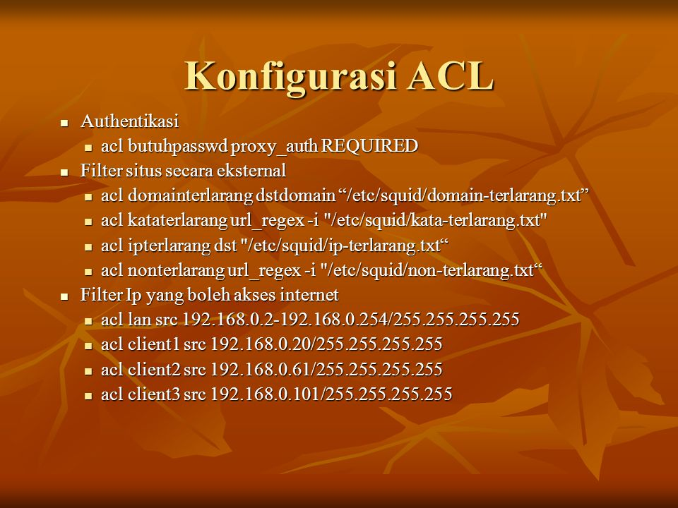 Konfigurasi ACL  Authentikasi  acl butuhpasswd proxy_auth REQUIRED  Filter situs secara eksternal  acl domainterlarang dstdomain /etc/squid/domain-terlarang.txt  acl kataterlarang url_regex -i /etc/squid/kata-terlarang.txt  acl ipterlarang dst /etc/squid/ip-terlarang.txt  acl nonterlarang url_regex -i /etc/squid/non-terlarang.txt  Filter Ip yang boleh akses internet  acl lan src 192.168.0.2-192.168.0.254/255.255.255.255  acl client1 src 192.168.0.20/255.255.255.255  acl client2 src 192.168.0.61/255.255.255.255  acl client3 src 192.168.0.101/255.255.255.255
