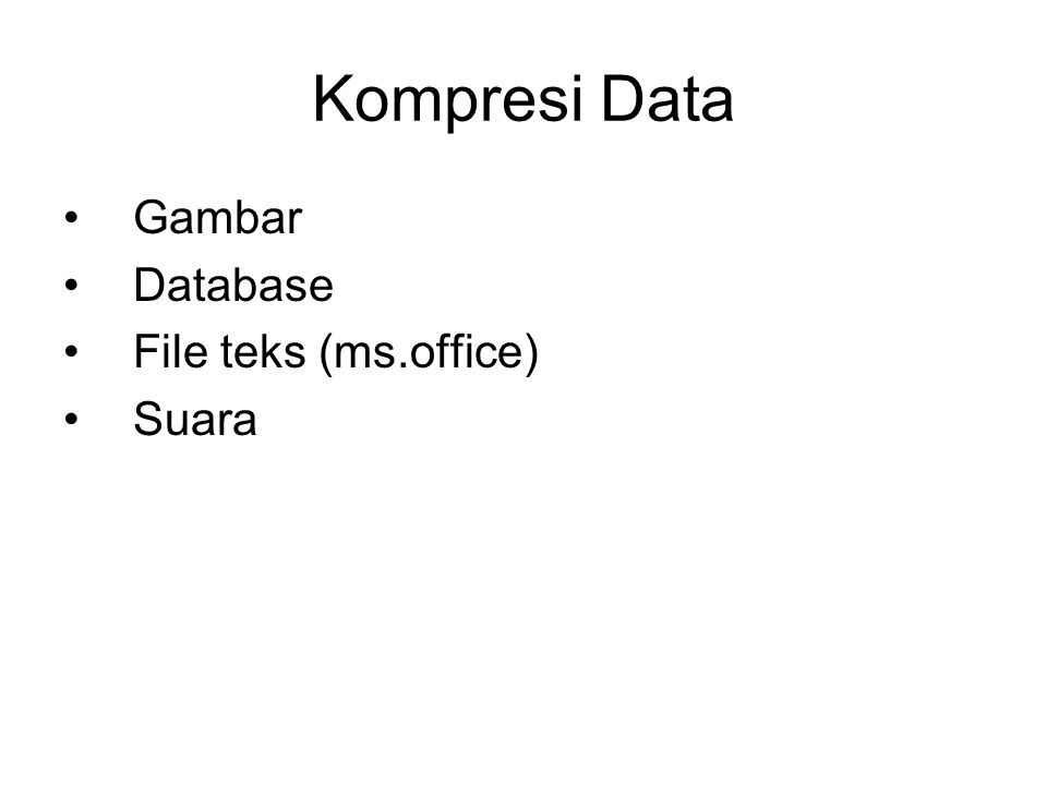 Kompresi Data •Gambar •Database •File teks (ms.office) •Suara