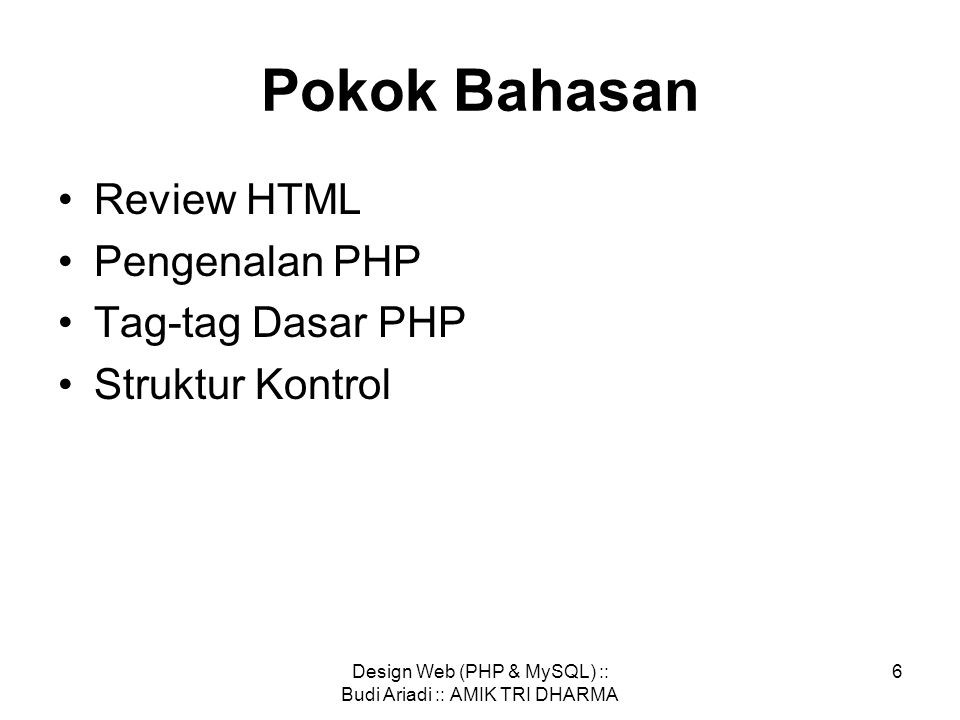 Design Web (PHP & MySQL) :: Budi Ariadi :: AMIK TRI DHARMA 5 referensi http://www.php.net/manual/e n/index.php http://php-id.org/site/ http://www.phpmyadmin.net/home_page/ind ex.php http://www.mysql.com/