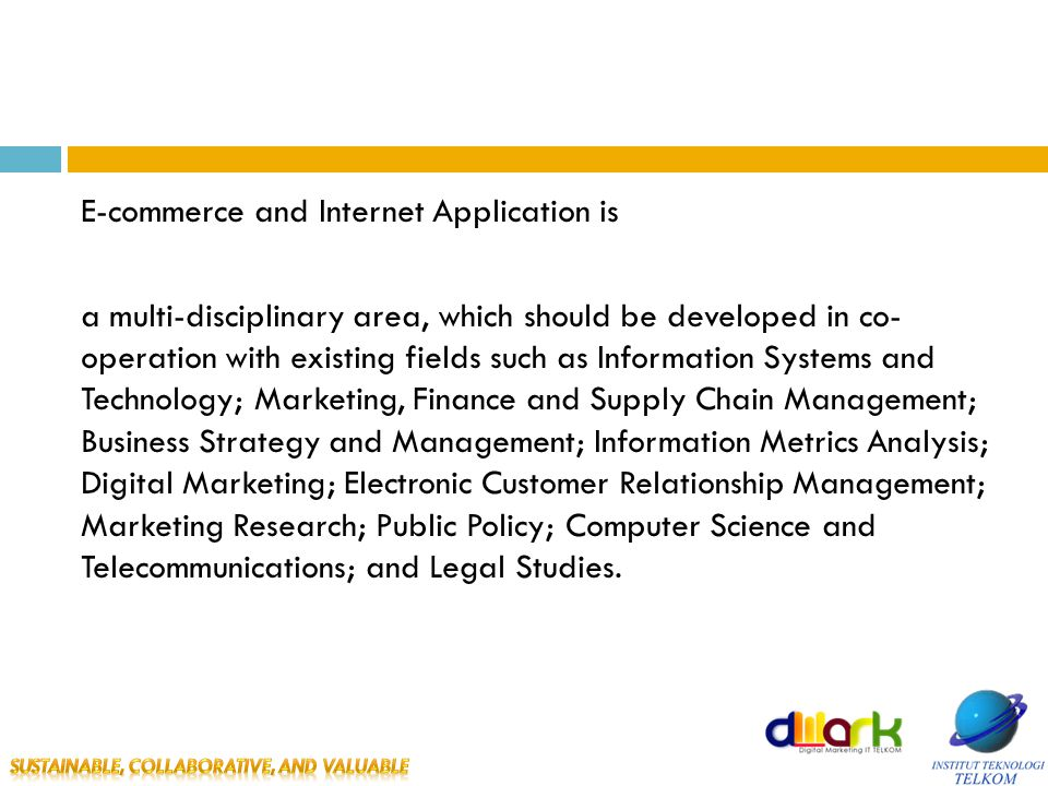 E-commerce and Internet Application is a multi-disciplinary area, which should be developed in co- operation with existing fields such as Information Systems and Technology; Marketing, Finance and Supply Chain Management; Business Strategy and Management; Information Metrics Analysis; Digital Marketing; Electronic Customer Relationship Management; Marketing Research; Public Policy; Computer Science and Telecommunications; and Legal Studies.