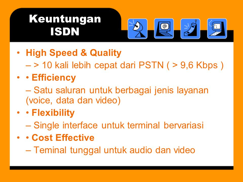 Keuntungan ISDN •High Speed & Quality – > 10 kali lebih cepat dari PSTN ( > 9,6 Kbps ) •• Efficiency – Satu saluran untuk berbagai jenis layanan (voice, data dan video) •• Flexibility – Single interface untuk terminal bervariasi •• Cost Effective – Teminal tunggal untuk audio dan video