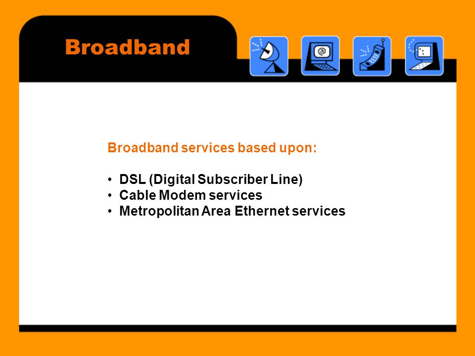 Broadband Broadband services based upon: • DSL (Digital Subscriber Line) • Cable Modem services • Metropolitan Area Ethernet services