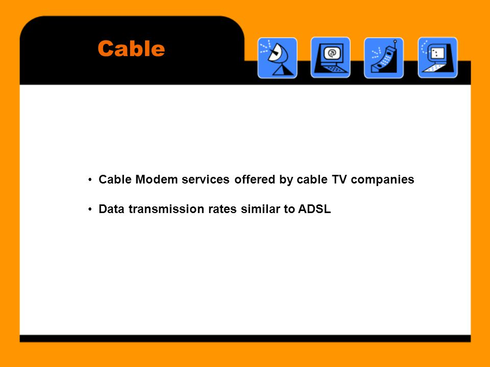 Cable • Cable Modem services offered by cable TV companies • Data transmission rates similar to ADSL