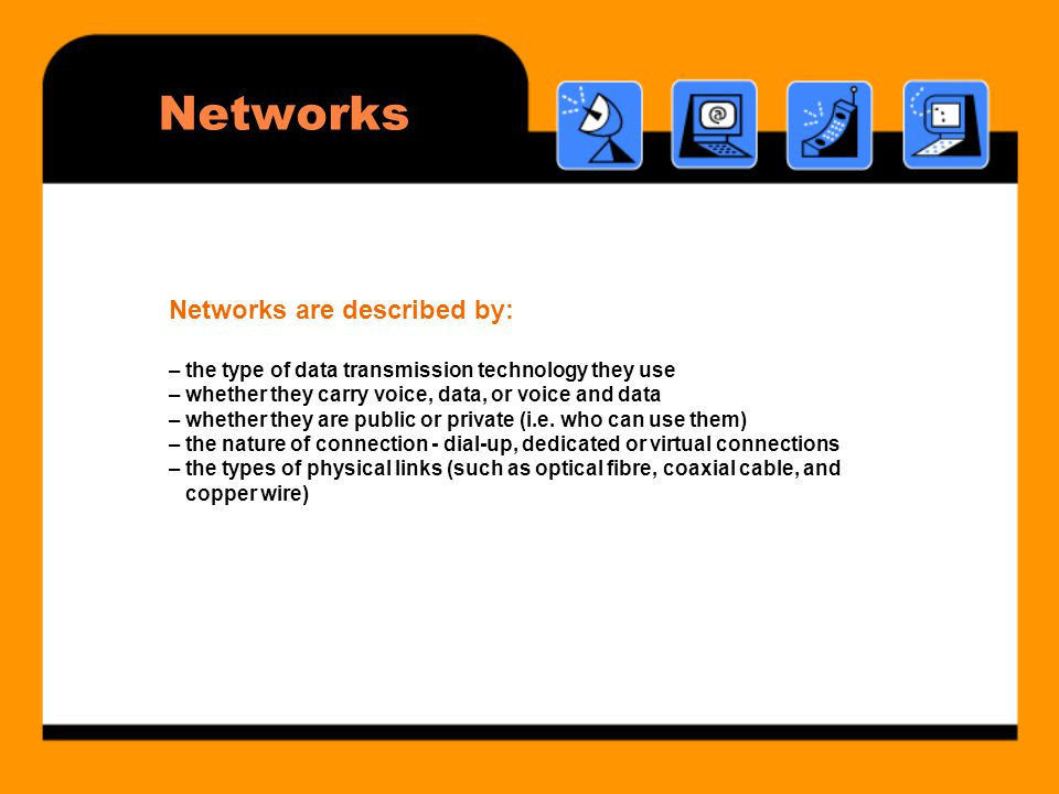 Networks Networks are described by: – the type of data transmission technology they use – whether they carry voice, data, or voice and data – whether they are public or private (i.e.