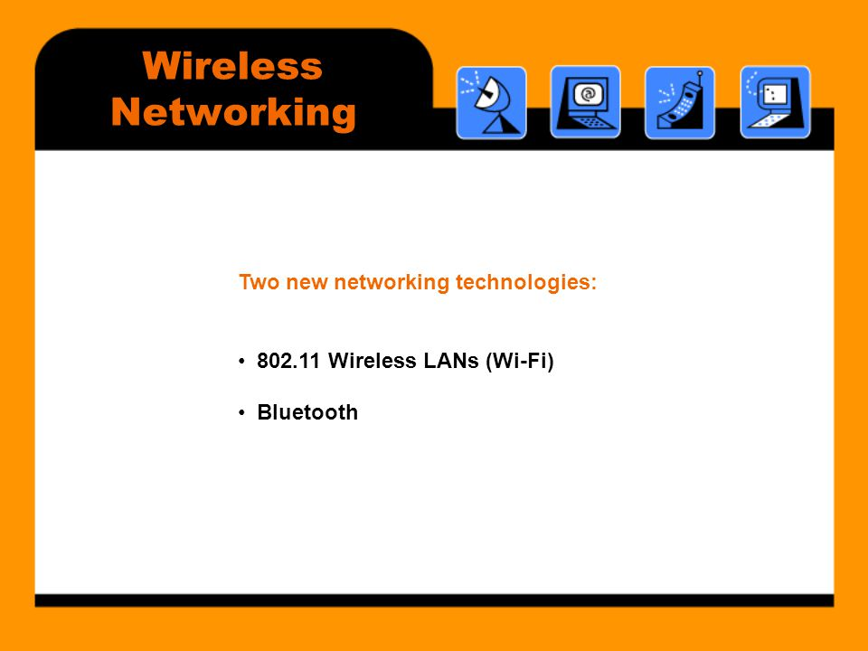 Wireless Networking Two new networking technologies: • 802.11 Wireless LANs (Wi-Fi) • Bluetooth