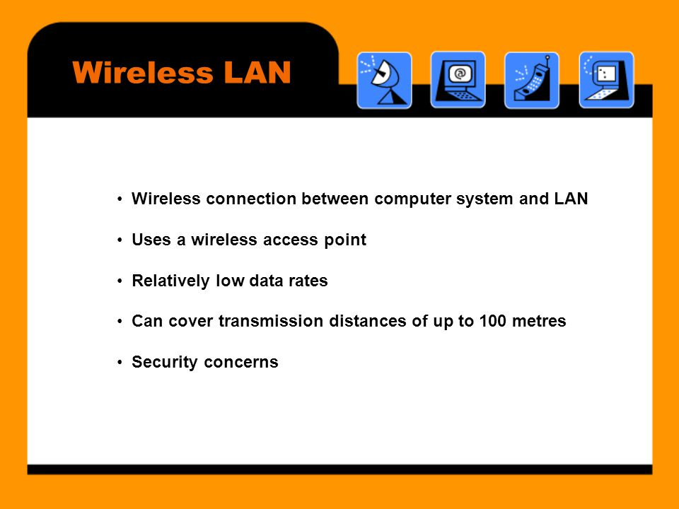 Wireless LAN • Wireless connection between computer system and LAN • Uses a wireless access point • Relatively low data rates • Can cover transmission distances of up to 100 metres • Security concerns