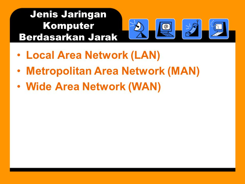 Jenis Jaringan Komputer Berdasarkan Jarak •Local Area Network (LAN) •Metropolitan Area Network (MAN) •Wide Area Network (WAN)