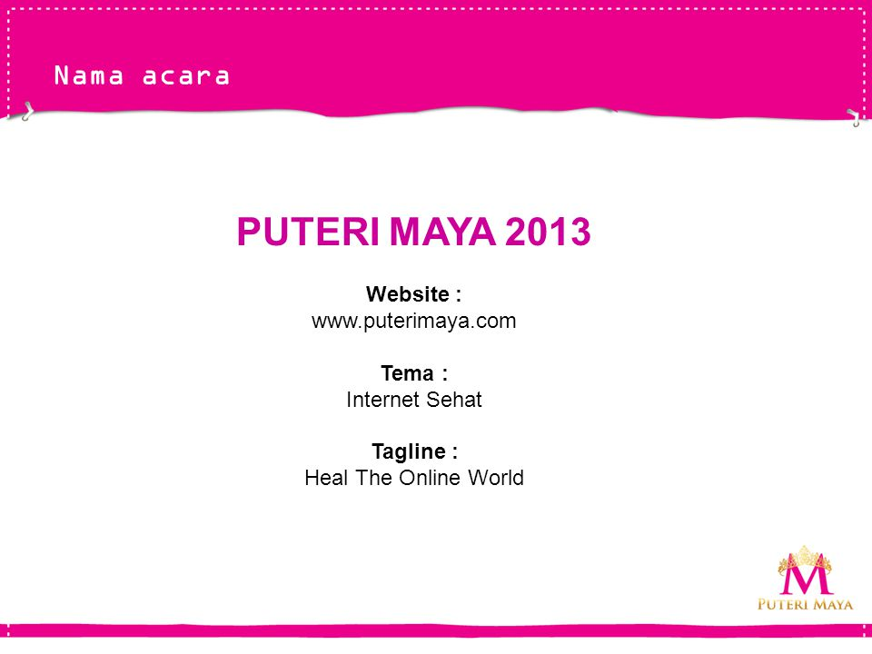 Nama acara PUTERI MAYA 2013 Website : www.puterimaya.com Tema : Internet Sehat Tagline : Heal The Online World
