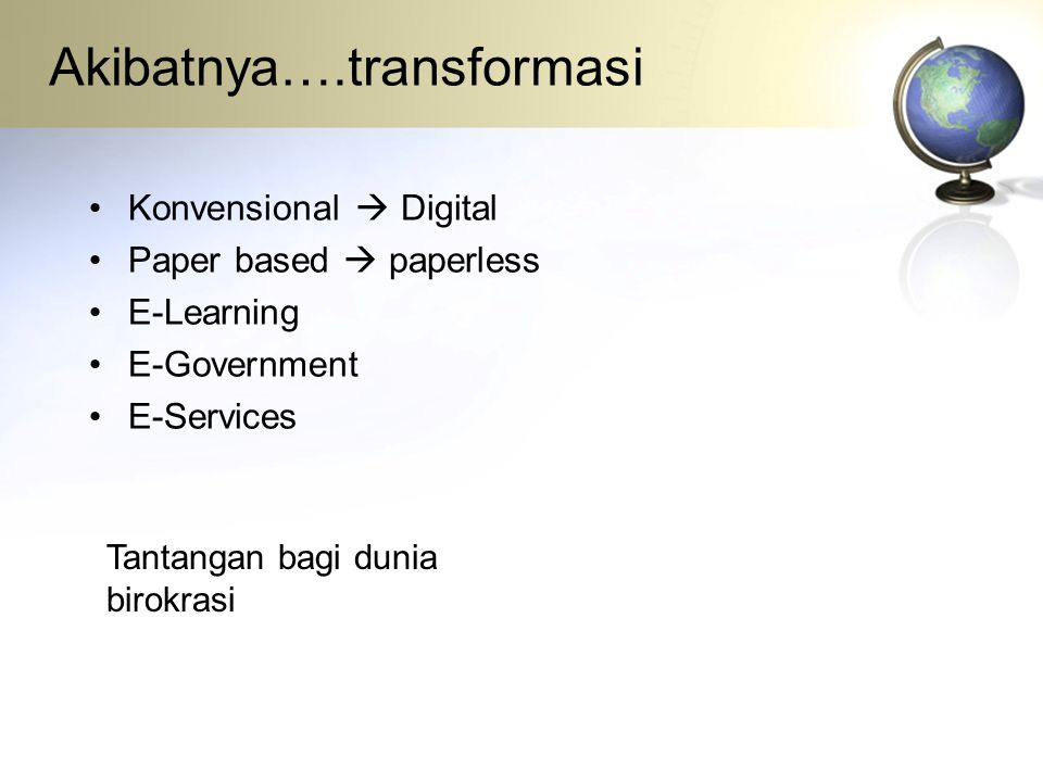 Akibatnya….transformasi •Konvensional  Digital •Paper based  paperless •E-Learning •E-Government •E-Services Tantangan bagi dunia birokrasi