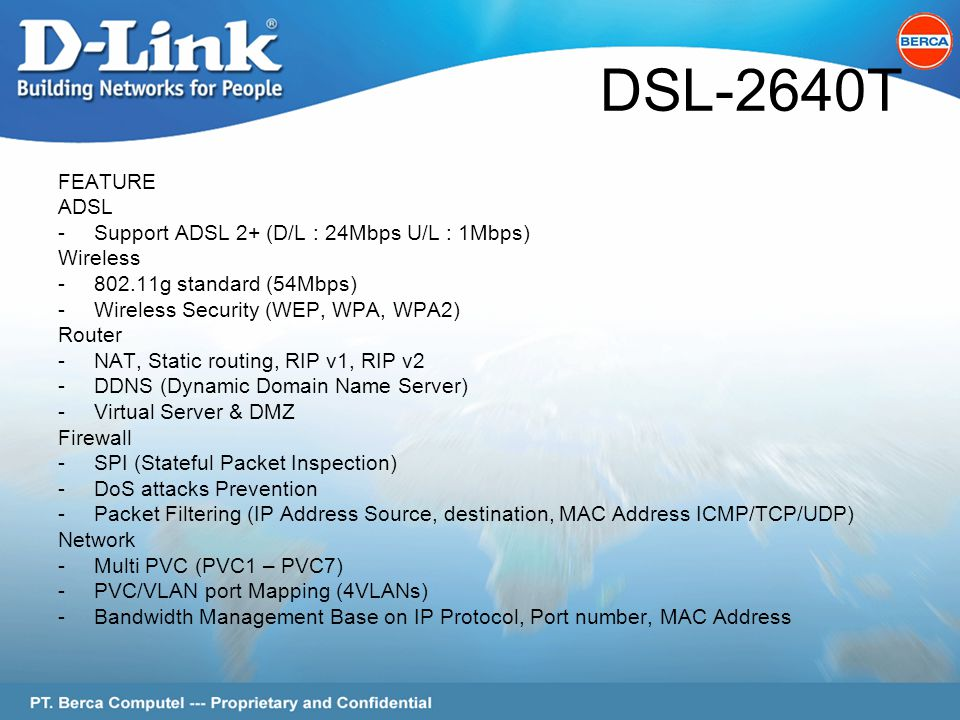 Page 4 of 62 DSL-2640T FEATURE ADSL -Support ADSL 2+ (D/L : 24Mbps U/L : 1Mbps) Wireless -802.11g standard (54Mbps) -Wireless Security (WEP, WPA, WPA2) Router -NAT, Static routing, RIP v1, RIP v2 -DDNS (Dynamic Domain Name Server) -Virtual Server & DMZ Firewall -SPI (Stateful Packet Inspection) -DoS attacks Prevention -Packet Filtering (IP Address Source, destination, MAC Address ICMP/TCP/UDP) Network -Multi PVC (PVC1 – PVC7) -PVC/VLAN port Mapping (4VLANs) -Bandwidth Management Base on IP Protocol, Port number, MAC Address