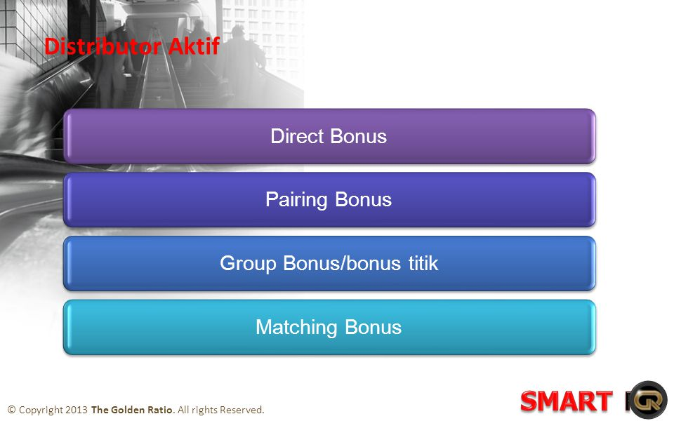 Direct BonusPairing BonusGroup Bonus/bonus titikMatching Bonus Distributor Aktif © Copyright 2013 The Golden Ratio.