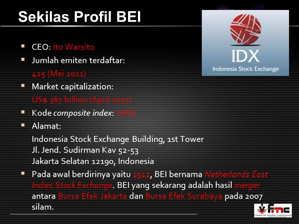 LOGO Sekilas Profil BEI  CEO: Ito Warsito  Jumlah emiten terdaftar: 425 (Mei 2011)  Market capitalization: US$ 367 billion (April 2011)  Kode composite index: IHSG  Alamat: Indonesia Stock Exchange Building, 1st Tower Jl.