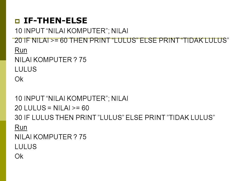  IF-THEN-ELSE 10 INPUT NILAI KOMPUTER ; NILAI 20 IF NILAI >= 60 THEN PRINT LULUS ELSE PRINT TIDAK LULUS Run NILAI KOMPUTER .