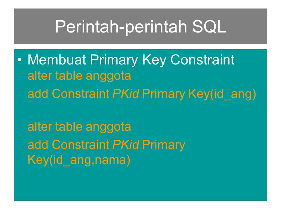Perintah-perintah SQL •Membuat Primary Key Constraint alter table anggota add Constraint PKid Primary Key(id_ang) alter table anggota add Constraint PKid Primary Key(id_ang,nama)