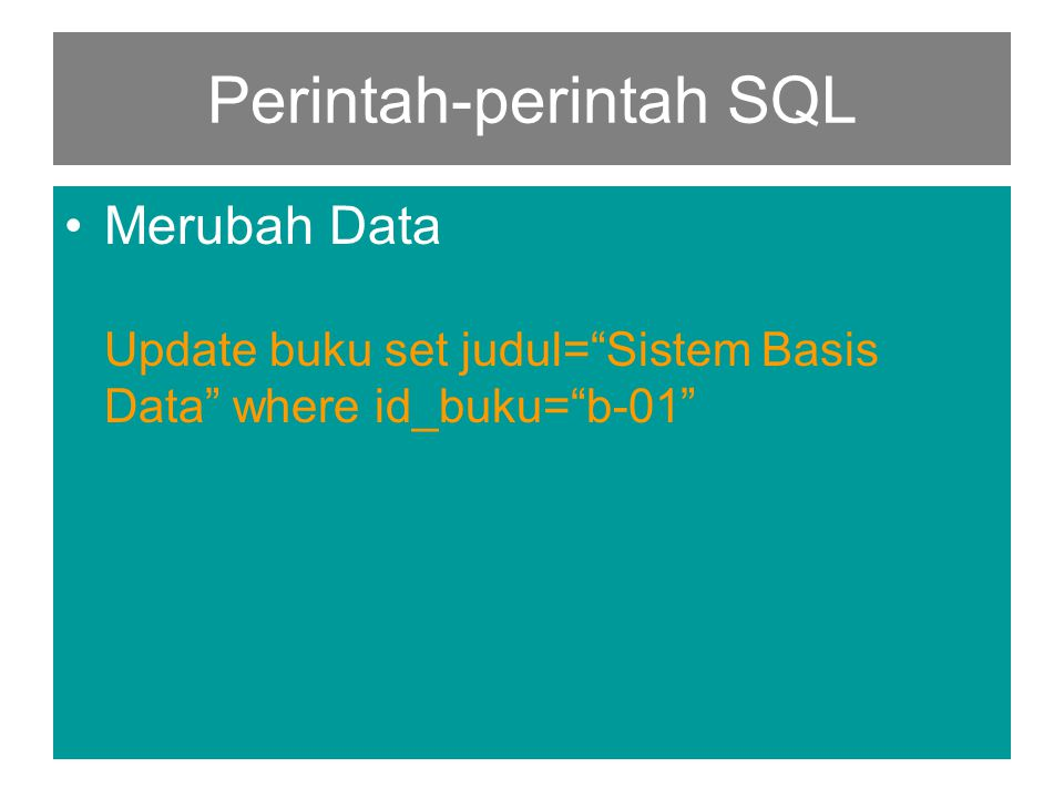 Perintah-perintah SQL •Merubah Data Update buku set judul= Sistem Basis Data where id_buku= b-01