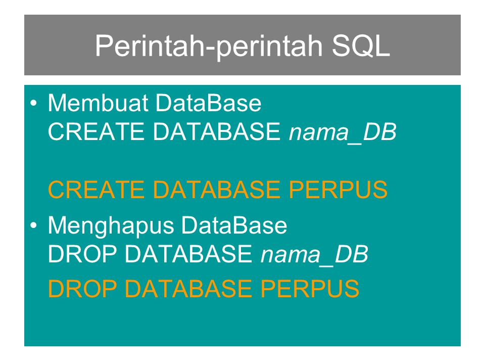 Perintah-perintah SQL •Membuat DataBase CREATE DATABASE nama_DB CREATE DATABASE PERPUS •Menghapus DataBase DROP DATABASE nama_DB DROP DATABASE PERPUS