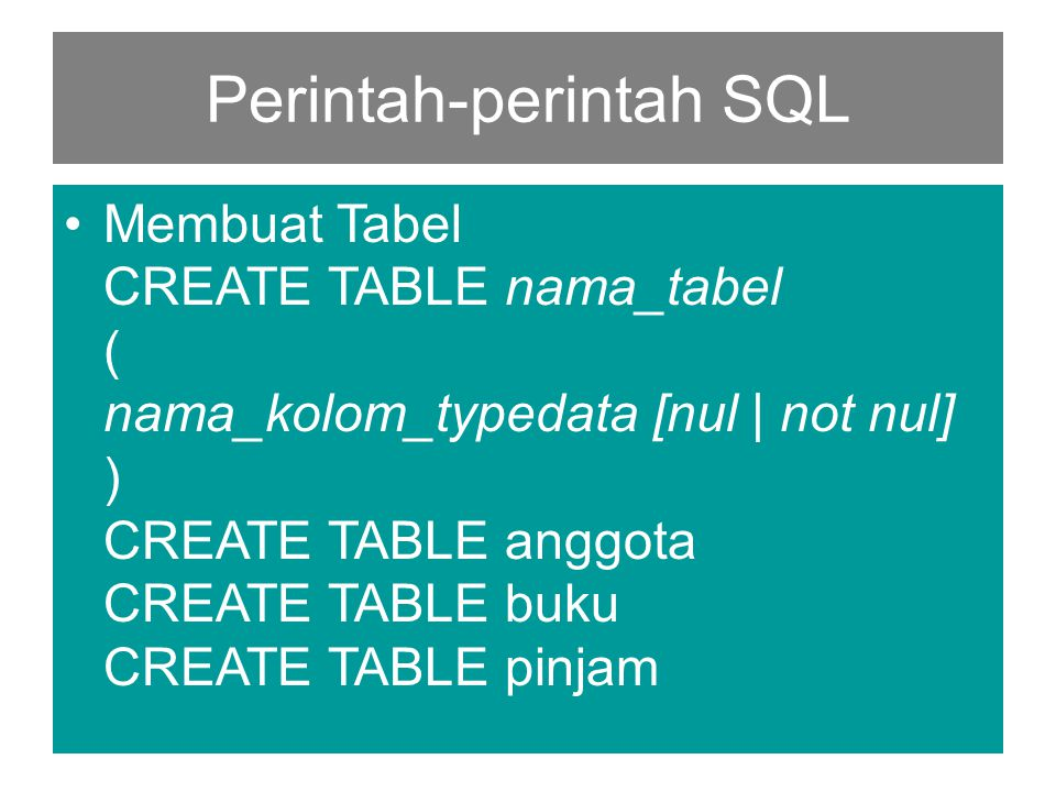 Perintah-perintah SQL •Membuat Tabel CREATE TABLE nama_tabel ( nama_kolom_typedata [nul | not nul] ) CREATE TABLE anggota CREATE TABLE buku CREATE TABLE pinjam
