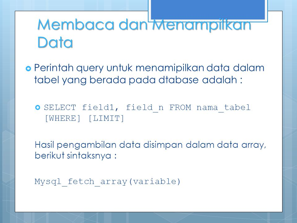  Perintah query untuk menamipilkan data dalam tabel yang berada pada dtabase adalah :  SELECT field1, field_n FROM nama_tabel [WHERE] [LIMIT] Hasil pengambilan data disimpan dalam data array, berikut sintaksnya : Mysql_fetch_array(variable) Membaca dan Menampilkan Data