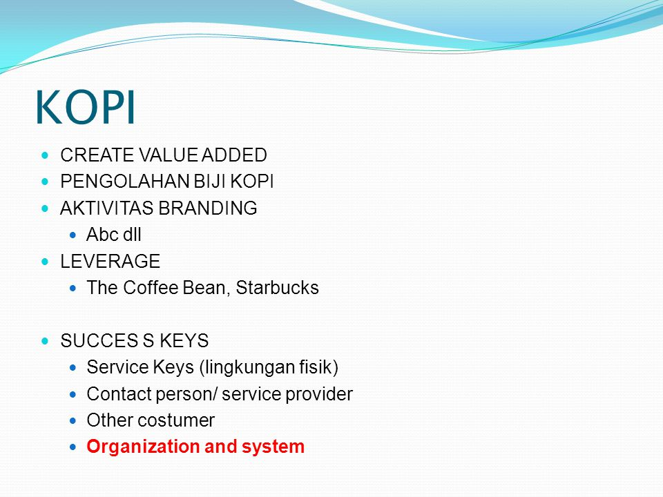 KOPI  CREATE VALUE ADDED  PENGOLAHAN BIJI KOPI  AKTIVITAS BRANDING  Abc dll  LEVERAGE  The Coffee Bean, Starbucks  SUCCES S KEYS  Service Keys (lingkungan fisik)  Contact person/ service provider  Other costumer  Organization and system