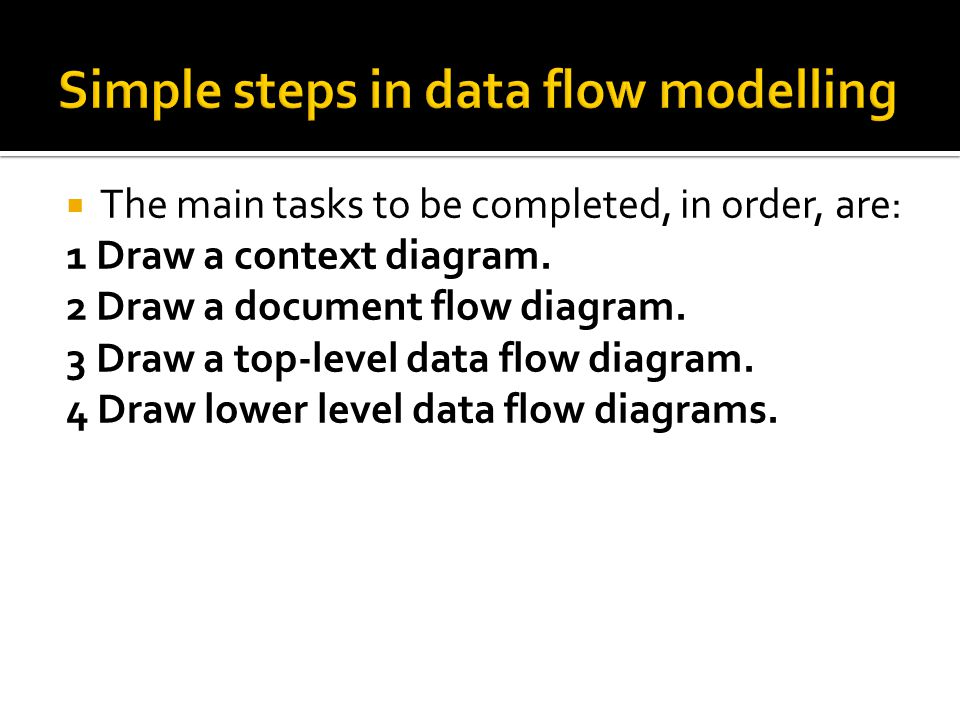  The main tasks to be completed, in order, are: 1 Draw a context diagram.