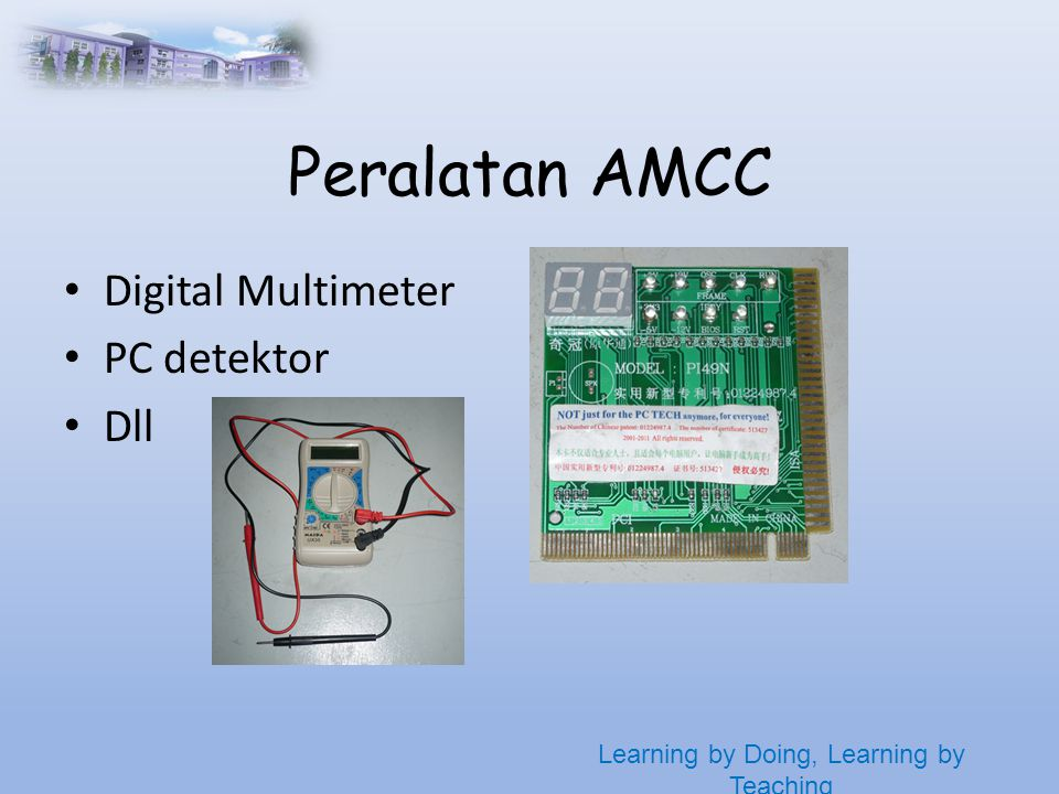 Learning by Doing, Learning by Teaching Peralatan AMCC • Digital Multimeter • PC detektor • Dll
