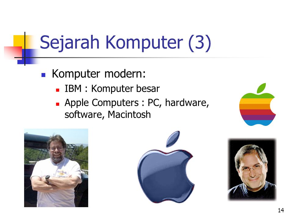 14 Sejarah Komputer (3)  Komputer modern:  IBM : Komputer besar  Apple Computers : PC, hardware, software, Macintosh