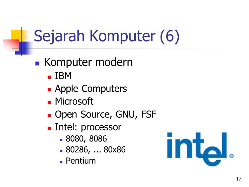 17 Sejarah Komputer (6)  Komputer modern  IBM  Apple Computers  Microsoft  Open Source, GNU, FSF  Intel: processor  8080, 8086  80286,...