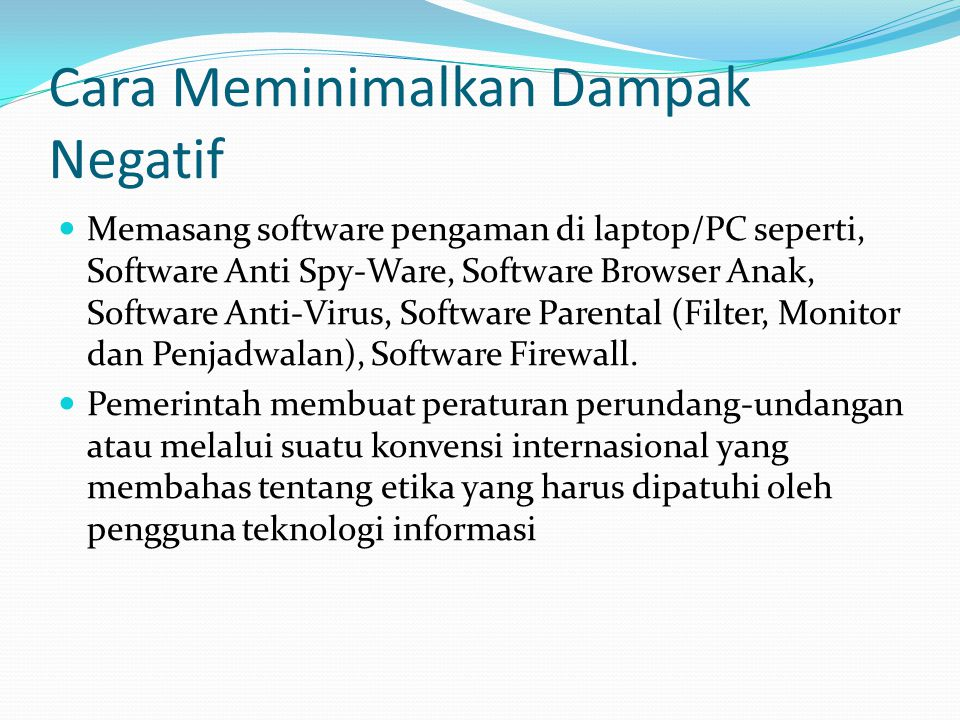 Cara Meminimalkan Dampak Negatif  Memasang software pengaman di laptop/PC seperti, Software Anti Spy-Ware, Software Browser Anak, Software Anti-Virus, Software Parental (Filter, Monitor dan Penjadwalan), Software Firewall.