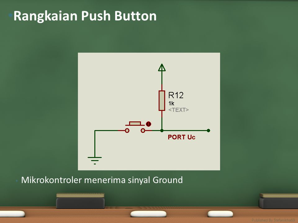 • Mikrokontroler menerima sinyal Ground • Rangkaian Push Button Published By Stefanikha69