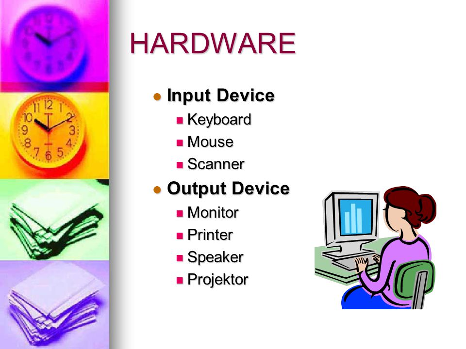 HARDWARE  Input Device  Keyboard  Mouse  Scanner  Output Device  Monitor  Printer  Speaker  Projektor