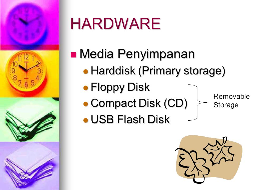 HARDWARE  Media Penyimpanan  Harddisk (Primary storage)  Floppy Disk  Compact Disk (CD)  USB Flash Disk Removable Storage