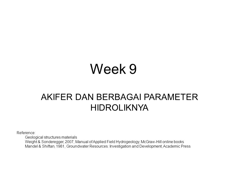 Week 9 AKIFER DAN BERBAGAI PARAMETER HIDROLIKNYA Reference: 1.Geological structures materials 2.Weight & Sonderegger, 2007, Manual of Applied Field Hydrogeology, McGraw-Hill online books 3.Mandel & Shiftan, 1981, Groundwater Resources: Investigation and Development, Academic Press