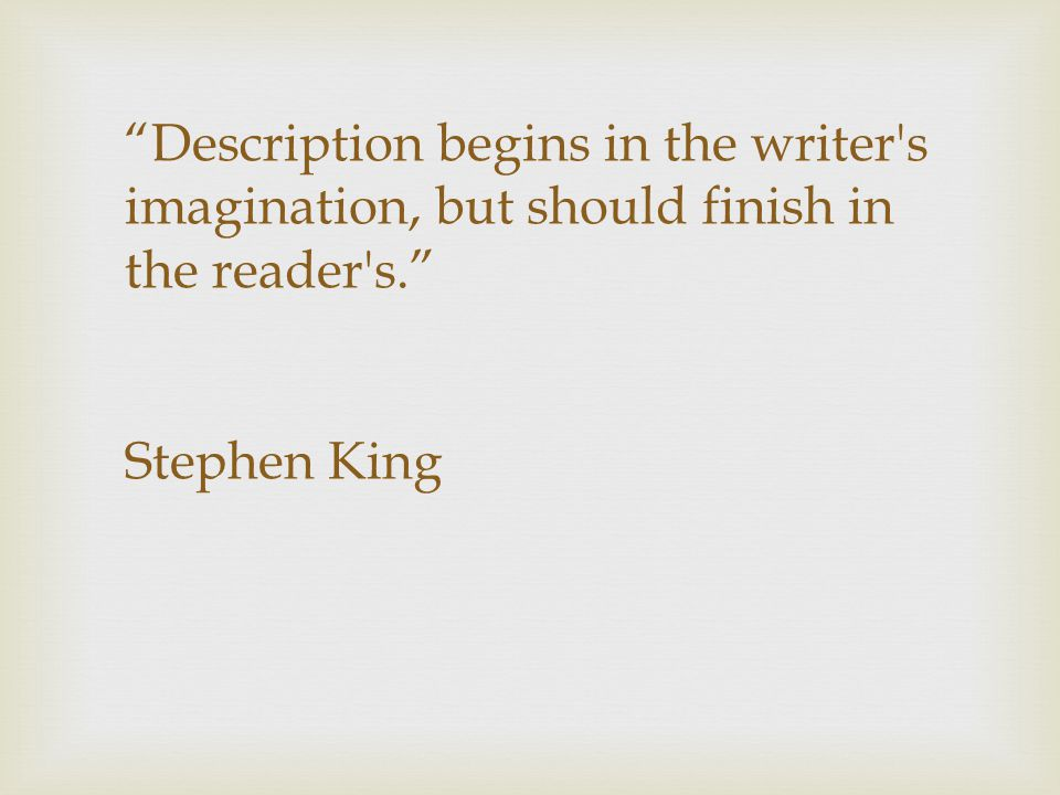 Description begins in the writer s imagination, but should finish in the reader s. Stephen King