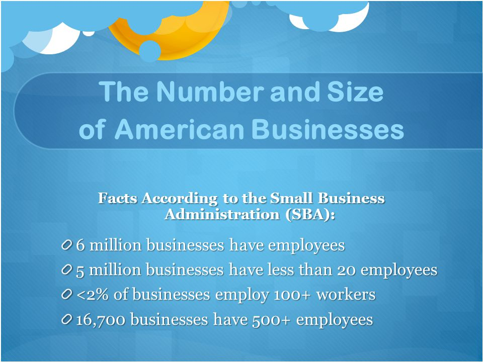 The Number and Size of American Businesses Facts According to the Small Business Administration (SBA): 6 million businesses have employees 5 million businesses have less than 20 employees <2% of businesses employ 100+ workers 16,700 businesses have 500+ employees