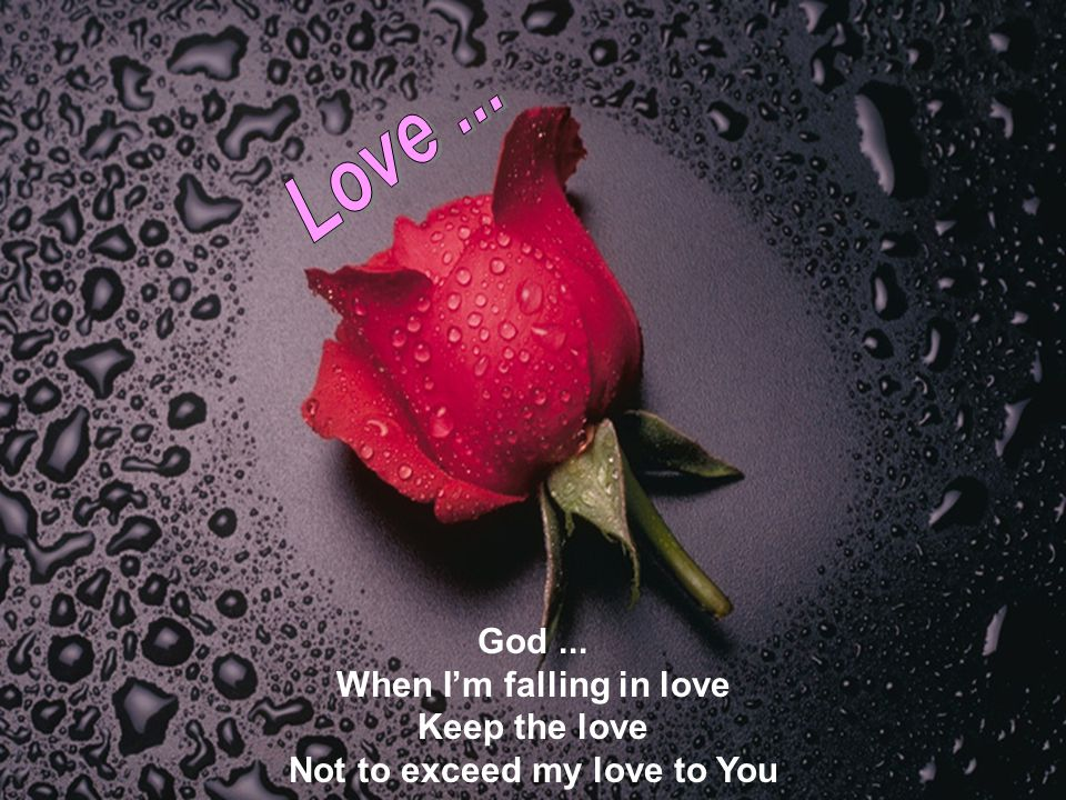 God... When I'm falling in love Keep the love Not to exceed my love to You