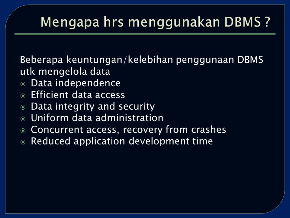 Beberapa keuntungan/kelebihan penggunaan DBMS utk mengelola data  Data independence  Efficient data access  Data integrity and security  Uniform data administration  Concurrent access, recovery from crashes  Reduced application development time