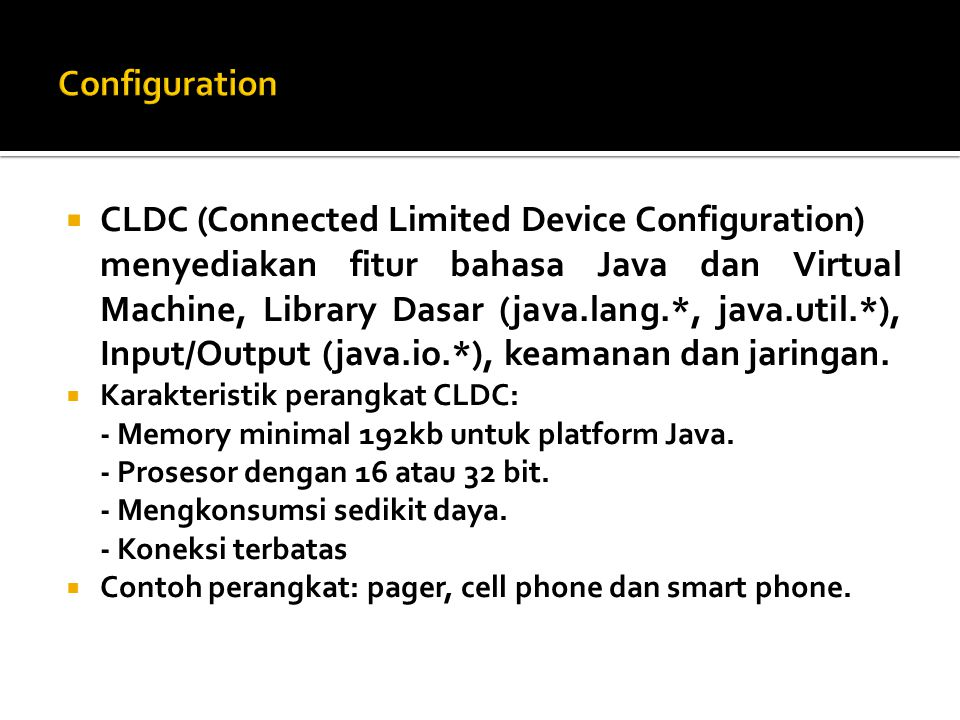  CLDC (Connected Limited Device Configuration) menyediakan fitur bahasa Java dan Virtual Machine, Library Dasar (java.lang.*, java.util.*), Input/Output (java.io.*), keamanan dan jaringan.