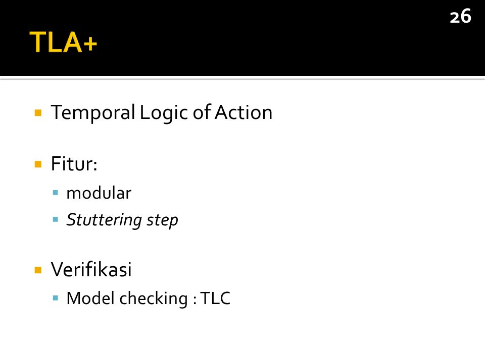  Temporal Logic of Action  Fitur:  modular  Stuttering step  Verifikasi  Model checking : TLC 26