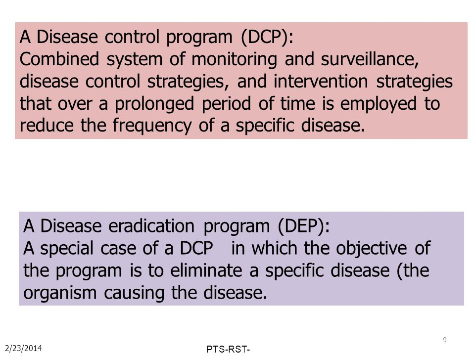 2/23/2014 PTS-RST- PKH-2014 A Disease control program (DCP): Combined system of monitoring and surveillance, disease control strategies, and intervention strategies that over a prolonged period of time is employed to reduce the frequency of a specific disease.