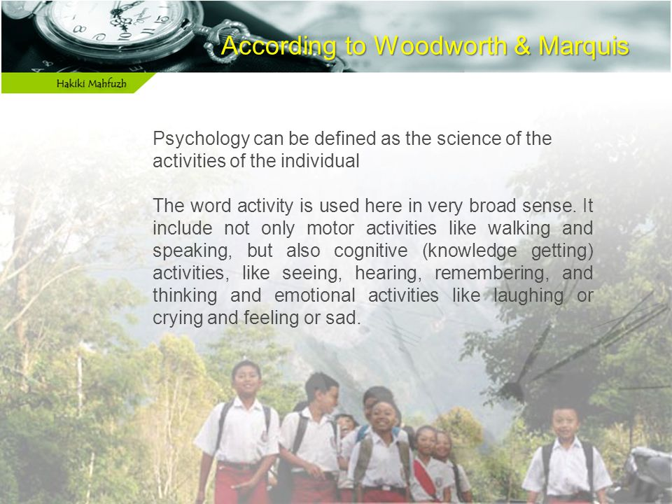 According to Woodworth & Marquis According to Woodworth & Marquis Psychology can be defined as the science of the activities of the individual The word activity is used here in very broad sense.