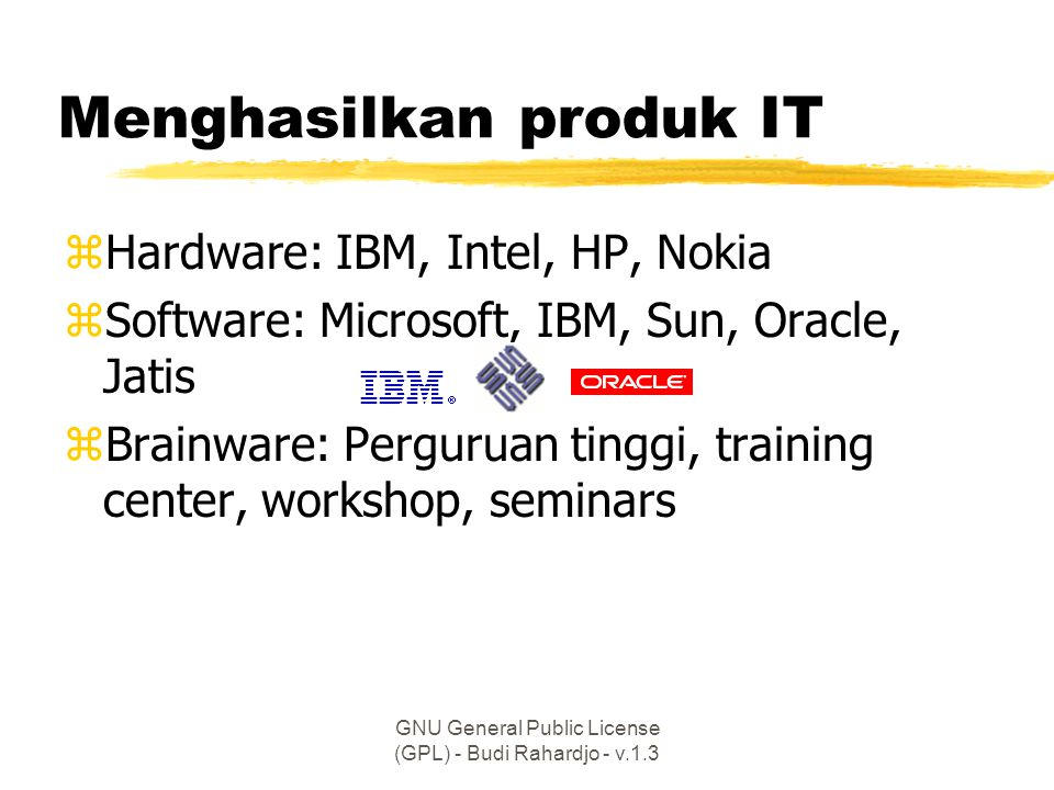 GNU General Public License (GPL) - Budi Rahardjo - v.1.3 Menghasilkan produk IT zHardware: IBM, Intel, HP, Nokia zSoftware: Microsoft, IBM, Sun, Oracle, Jatis zBrainware: Perguruan tinggi, training center, workshop, seminars