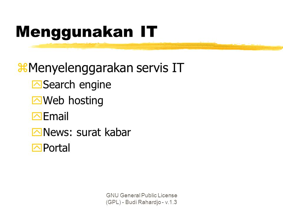 GNU General Public License (GPL) - Budi Rahardjo - v.1.3 Menggunakan IT zMenyelenggarakan servis IT ySearch engine yWeb hosting yEmail yNews: surat kabar yPortal