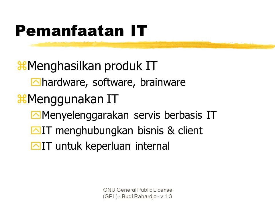 GNU General Public License (GPL) - Budi Rahardjo - v.1.3 Pemanfaatan IT zMenghasilkan produk IT yhardware, software, brainware zMenggunakan IT yMenyelenggarakan servis berbasis IT yIT menghubungkan bisnis & client yIT untuk keperluan internal