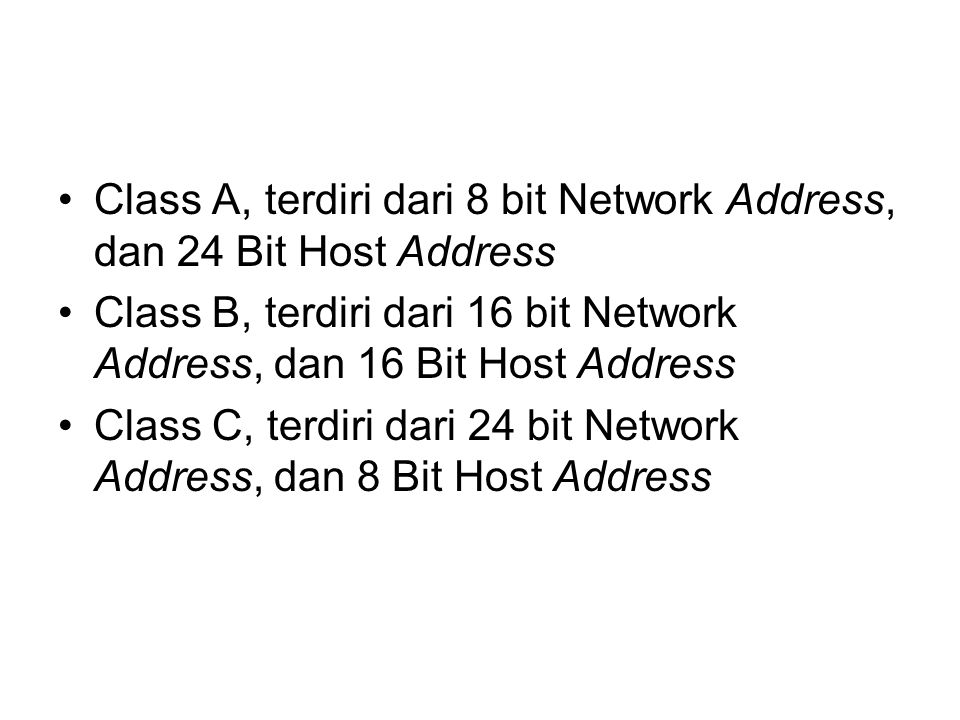 Class A, terdiri dari 8 bit Network Address, dan 24 Bit Host Address Class B, terdiri dari 16 bit Network Address, dan 16 Bit Host Address Class C, terdiri dari 24 bit Network Address, dan 8 Bit Host Address