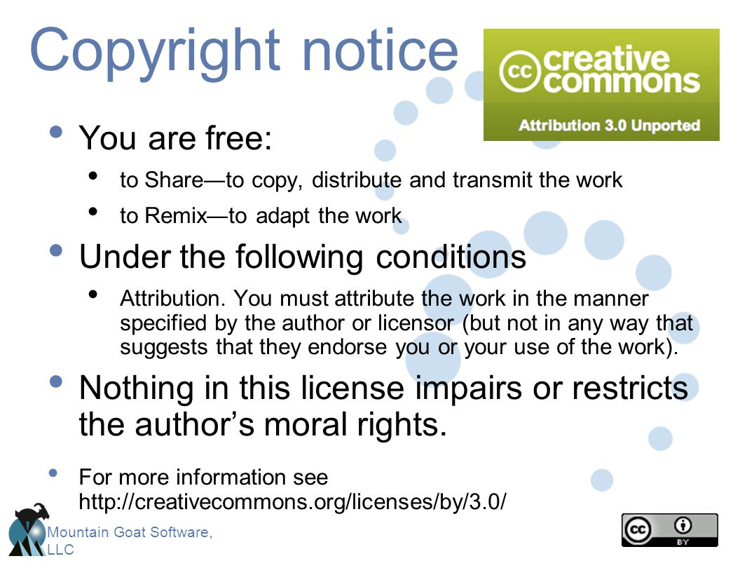 Mountain Goat Software, LLC Copyright notice You are free: to Share―to copy, distribute and transmit the work to Remix―to adapt the work Under the following conditions Attribution.