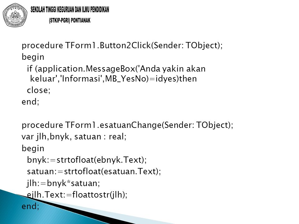 procedure TForm1.Button2Click(Sender: TObject); begin if (application.MessageBox( Anda yakin akan keluar , Informasi ,MB_YesNo)=idyes)then close; end; procedure TForm1.esatuanChange(Sender: TObject); var jlh,bnyk, satuan : real; begin bnyk:=strtofloat(ebnyk.Text); satuan:=strtofloat(esatuan.Text); jlh:=bnyk*satuan; ejlh.Text:=floattostr(jlh); end;