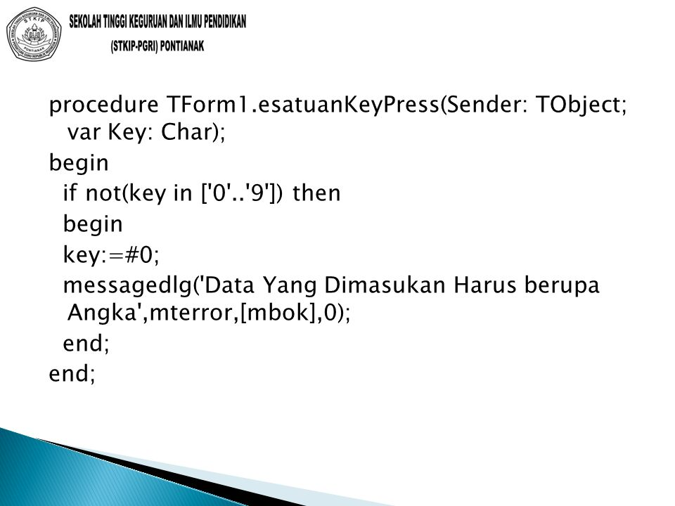 procedure TForm1.esatuanKeyPress(Sender: TObject; var Key: Char); begin if not(key in [ 0 .. 9 ]) then begin key:=#0; messagedlg( Data Yang Dimasukan Harus berupa Angka ,mterror,[mbok],0); end;