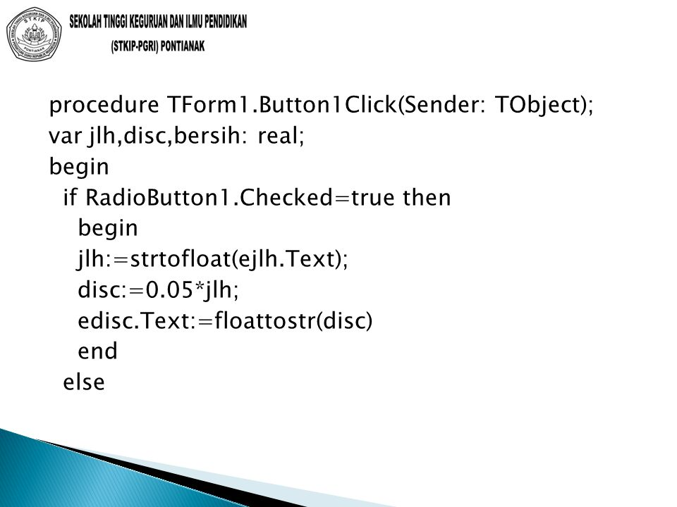 procedure TForm1.Button1Click(Sender: TObject); var jlh,disc,bersih: real; begin if RadioButton1.Checked=true then begin jlh:=strtofloat(ejlh.Text); disc:=0.05*jlh; edisc.Text:=floattostr(disc) end else