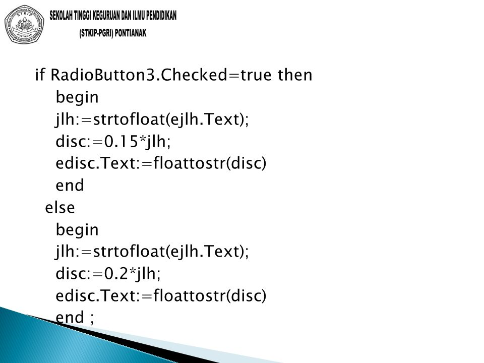 if RadioButton3.Checked=true then begin jlh:=strtofloat(ejlh.Text); disc:=0.15*jlh; edisc.Text:=floattostr(disc) end else begin jlh:=strtofloat(ejlh.Text); disc:=0.2*jlh; edisc.Text:=floattostr(disc) end ;